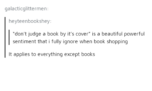 """dont judge a book by its cover: galacticglittermen:  heyteenbookshey  """"don't judge a book by it's cover"""" is a beautiful powerful  sentiment that i fully ignore when book shopping  It applies to everything except books"""