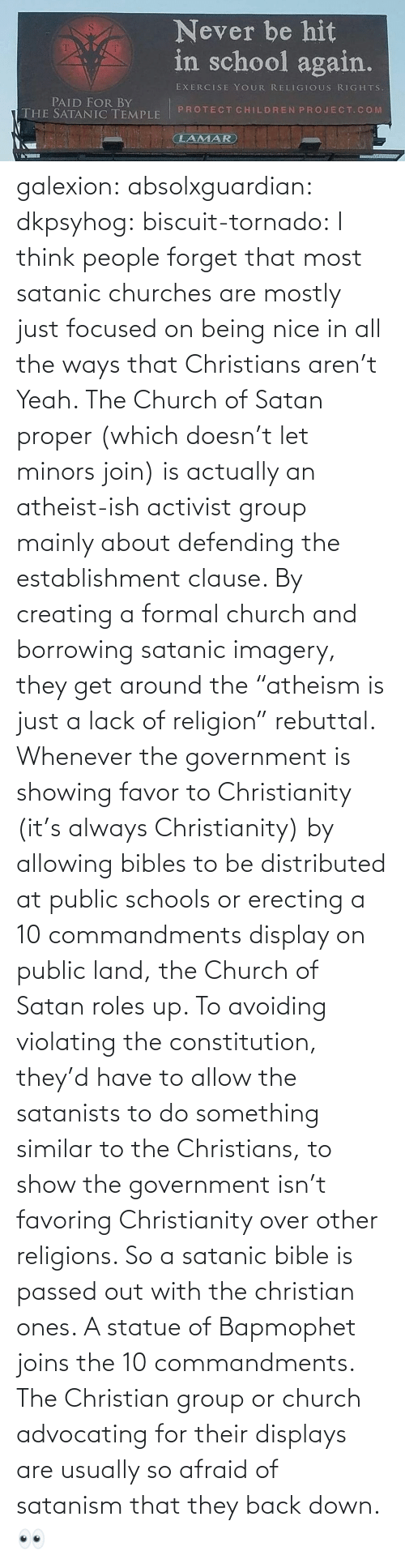 "focused: galexion:  absolxguardian:  dkpsyhog:  biscuit-tornado:     I think people forget that most satanic churches are mostly just focused on being nice in all the ways that Christians aren't  Yeah. The Church of Satan proper (which doesn't let minors join) is actually an atheist-ish activist group mainly about defending the establishment clause. By creating a formal church and borrowing satanic imagery, they get around the ""atheism is just a lack of religion"" rebuttal. Whenever the government is showing favor to Christianity (it's always Christianity) by allowing bibles to be distributed at public schools or erecting a 10 commandments display on public land, the Church of Satan roles up. To avoiding violating the constitution, they'd have to allow the satanists to do something similar to the Christians, to show the government isn't favoring Christianity over other religions. So a satanic bible is passed out with the christian ones. A statue of Bapmophet joins the 10 commandments. The Christian group or church advocating for their displays are usually so afraid of satanism that they back down.   👀"