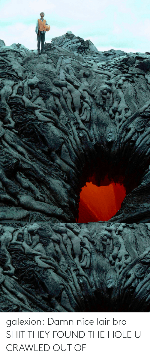 Found The: galexion:  Damn nice lair bro   SHIT THEY FOUND THE HOLE U CRAWLED OUT OF