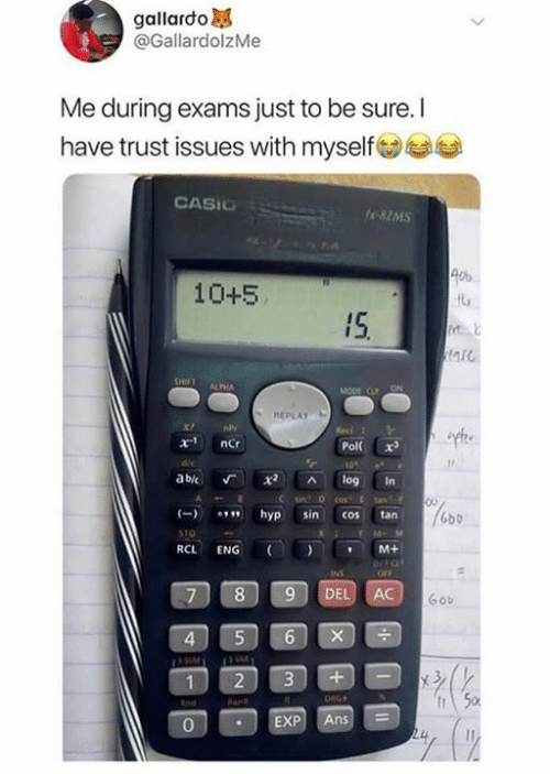 exp: gallardo  @GallardolzMe  Me during exams just to be sure. I  have trust issues with myselfs  CASIC  -82MS  40%  10+5  IS  a5  ALPHA  REPLAY  Pol x  abic Г x2 ^ log in  hyp sin cos tan  6bb  RCL ENG (I ) , M+  ortc  7 89 DEL AC  Gob  4  2 3+-  0  EXP Ans
