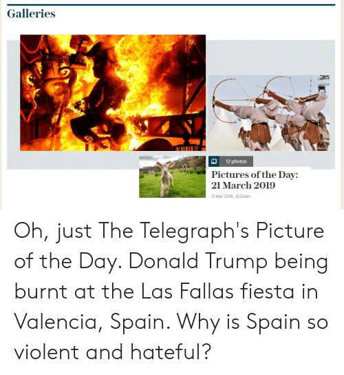 Donald Trump, Pictures, and Spain: Galleries  12 photos  Pictures of the Day:  21 Mar 2019, 6:30am Oh, just The Telegraph's Picture of the Day. Donald Trump being burnt at the Las Fallas fiesta in Valencia, Spain. Why is Spain so violent and hateful?