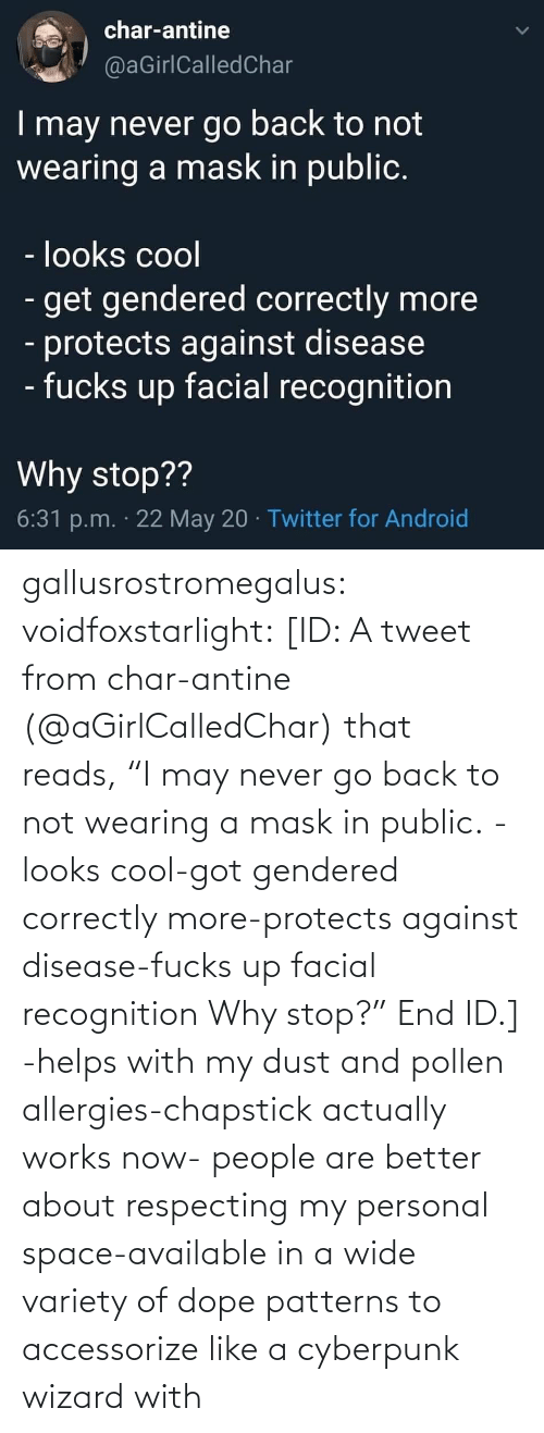 "end: gallusrostromegalus:  voidfoxstarlight: [ID: A tweet from char-antine (@aGirlCalledChar) that reads, ""I may never go back to not wearing a mask in public. -looks cool-got gendered correctly more-protects against disease-fucks up facial recognition Why stop?"" End ID.]    -helps with my dust and pollen allergies-chapstick actually works now- people are better about respecting my personal space-available in a wide variety of dope patterns to accessorize like a cyberpunk wizard with"