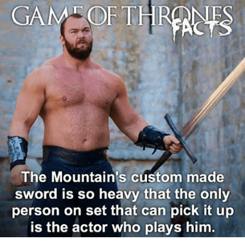 Sword: GAM OFTE  The Mountains custom made  sword is so heavy that the only  person on set that can pick it up  is the actor who plays him