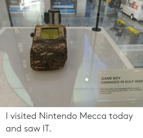 game boy: GAME BOY  DAMAGED IN GULF WAR  This Game Boy was damaged when barracks  were bombed during the 1990-1991 Gulf War  It still works! I visited Nintendo Mecca today and saw IT.