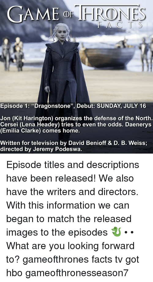 """Facts, Hbo, and Memes: GAME  Episode 1: """"Dragonstone"""", Debut: SUNDAY, JULY 16  Jon (Kit Harington) organizes the defense of the North  Cersei (Lena Headey) tries to even the odds. Daenerys  (Emilia Clarke) comes home.  Written for television by David Benioff & D. B. Weiss  directed by Jeremy Podeswa. Episode titles and descriptions have been released! We also have the writers and directors. With this information we can began to match the released images to the episodes 🐉 • • What are you looking forward to? gameofthrones facts tv got hbo gameofthronesseason7"""