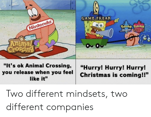 "Animal Crossing: GAME FREAK  Nintendo  Poke May PokeMay  SPOCD SHIELPD  Horizons  Animal  Crossing  O O  ""It's ok Animal Crossing,  you release when you feel  ""Hurry! Hurry! Hurry!  Christmas is coming!!""  like it"" Two different mindsets, two different companies"
