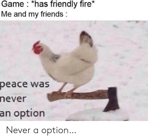 Fire, Friends, and Game: Game *has friendly fire*  Me and my friends  oanea  Wookle  peace was  never  an option Never a option…