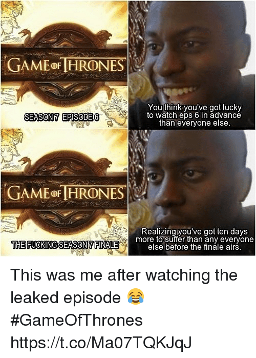 eps: GAME oF HRONES  You think you've got lucky  to watch eps 6 in advance  than everyone else  SEASON7 EPISODE6  GAME OF HRONES  Realizing you've got ten days  THE FUOKINGSEASON7 FINALE  more to suffer than any everyone  else before the finale airs This was me after watching the leaked episode 😂 #GameOfThrones https://t.co/Ma07TQKJqJ