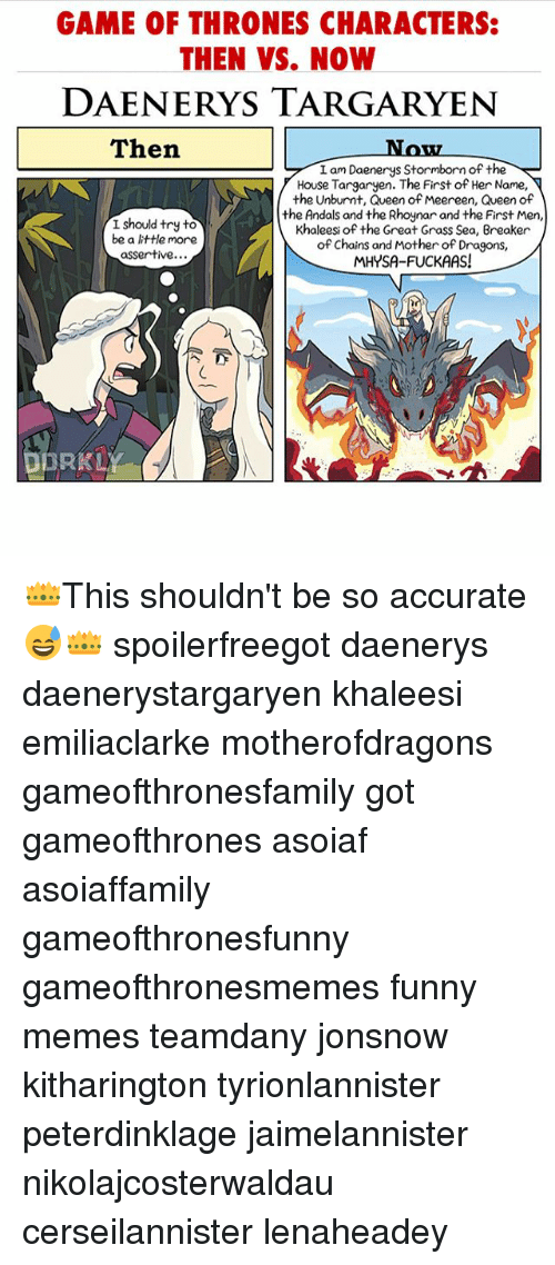 house targaryen: GAME OF THRONES CHARACTERS:  THEN VS. NOW  DAENERYS TARGARYEN  Then  Now  I am Daenerys Stormborn of the  House Targaryen. The First of Her Name,  the Unburnt, Queen of Meereen, Queen of  the Andals and the Rhoynar and the First Men,  Khaleesi of the Great Grass Sea, Breaker  of Chains and Mother of Dragons,  MHYSA-FUCKAAS!  I should try to  be a tle more  assertive...  DORKLY 👑This shouldn't be so accurate 😅👑 spoilerfreegot daenerys daenerystargaryen khaleesi emiliaclarke motherofdragons gameofthronesfamily got gameofthrones asoiaf asoiaffamily gameofthronesfunny gameofthronesmemes funny memes teamdany jonsnow kitharington tyrionlannister peterdinklage jaimelannister nikolajcosterwaldau cerseilannister lenaheadey