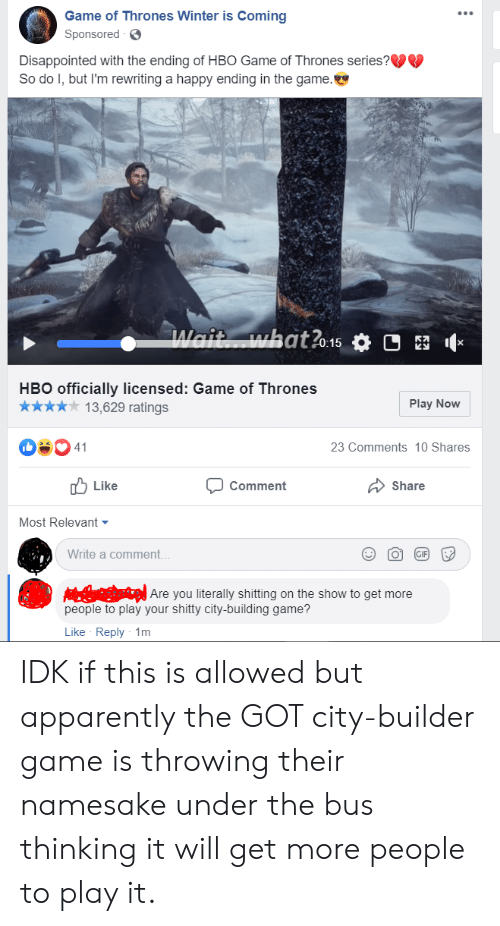 Apparently, Disappointed, and Game of Thrones: Game of Thrones Winter is Coming  Sponsored  Disappointed with the ending of HBO Game of Thrones series?  So do I, but I'm rewriting a happy ending in the game.  Wait what?o-15  X  HBO officially licensed: Game of Thrones  Play Now  13,629 ratings  41  23 Comments 10 Shares  Like  Comment  Share  Most Relevant  Write a comment...  GIF  Are you literally shitting on the show to get more  people to play your shitty city-building game?  Like Reply 1m IDK if this is allowed but apparently the GOT city-builder game is throwing their namesake under the bus thinking it will get more people to play it.