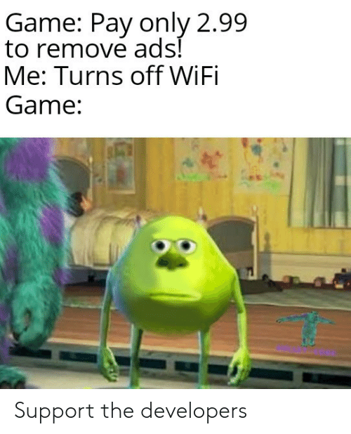 Wifi: Game: Pay only 2.99  to remove ads!  Me: Turns off WiFi  Game: Support the developers
