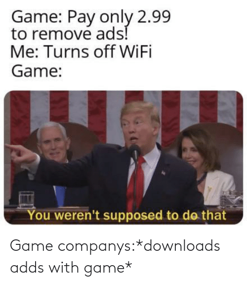 Supposed: Game: Pay only 2.99  to remove ads!  Me: Turns off WiFi  Game:  You weren't supposed to do that Game companys:*downloads adds with game*