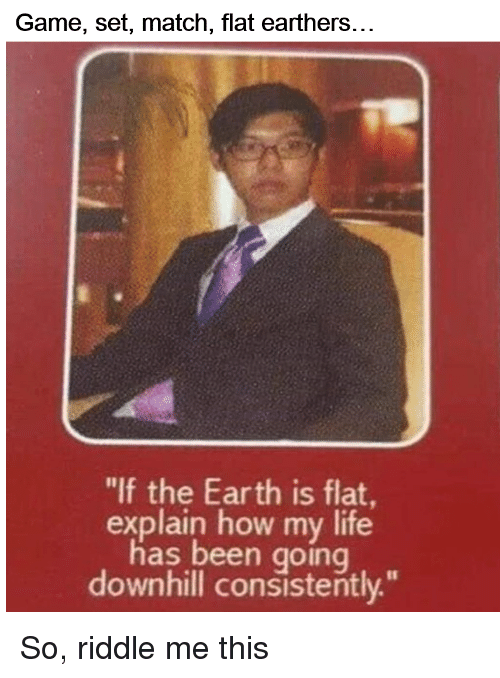 """Life, Earth, and Game: Game, set, match, flat earthers...  """"lf the Earth is flat  explain how my life  has been going  downhill consistently."""" So, riddle me this"""