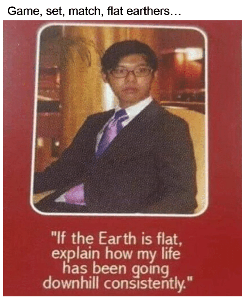 """Life, Earth, and Game: Game, set, match, flat earthers...  """"lf the Earth is flat  explain how my life  has been going  downhill consistently."""""""