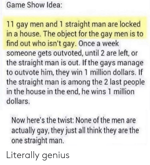 Game, Genius, and House: Game Show Idea:  11 gay men and 1 straight man are locked  in a house. The object for the gay men is to  find out who isn't gay. Once a week  someone gets outvoted, until 2 are left, or  the straight man is out. If the gays manage  to outvote him, they win 1 million dollars. If  the straight man is among the 2 last people  in the house in the end, he wins 1 million  dollars.  Now here's the twist: None of the men are  actually gay, they just all think they are the  one straight man. Literally genius