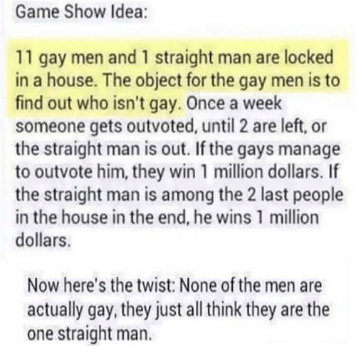 Game, House, and Idea: Game Show Idea:  11 gay men and 1 straight man are locked  in a house. The object for the gay men is to  find out who isn't gay. Once a week  someone gets outvoted, until 2 are left, or  the straight man is out. If the gays manage  to outvote him, they win 1 million dollars. If  the straight man is among the 2 last people  in the house in the end, he wins 1 million  dollars.  Now here's the twist: None of the men are  actually gay, they just all think they are the  one straight man.
