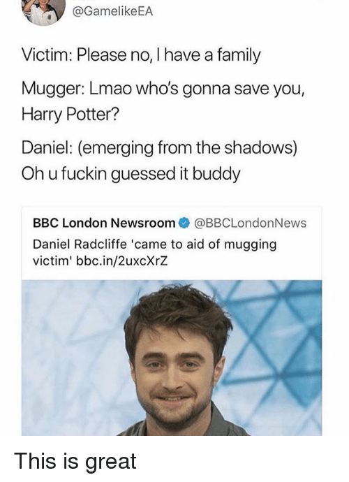 Daniel Radcliffe, Family, and Harry Potter: @GamelikeEA  Victim: Please no, I have a family  Mugger: Lmao who's gonna save you,  Harry Potter?  Daniel: (emerging from the shadows)  Oh u fuckin guessed it buddy  BBC London Newsroom@BBCLondonNews  Daniel Radcliffe 'came to aid of mugging  victim' bbc.in/2uxcXrZ This is great