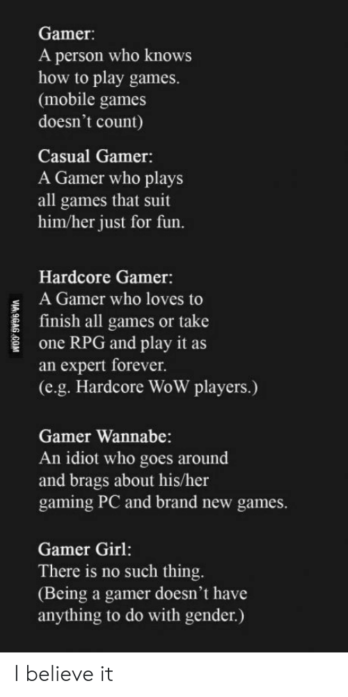mobile games: Gamer:  A person who knows  how to play games.  (mobile games  doesn't count)  Casual Gamer:  A Gamer who plays  all games that suit  him/her just for fun.  Hardcore Gamer:  A Gamer who loves to  E finish all games or take  one RPG and play it as  an expert forever.  (e.g. Hardcore WoW players.)  Gamer Wannabe:  An idiot who goes around  and brags about his/her  gaming PC and brand new games  Gamer Girl:  There is no such thing  (Being a gamer doesn't have  anything to do with gender.) I believe it