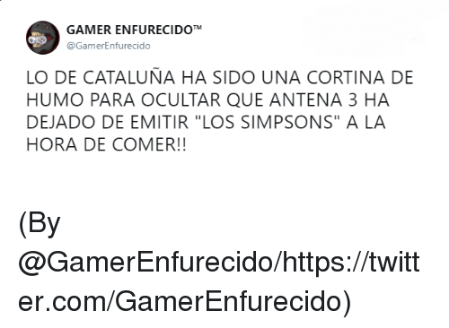 "Memes, The Simpsons, and Twitter: GAMER ENFURECIDOT  @GamerEnfurecido  LO DE CATALUNA HA SIDO UNA CORTINA DE  HUMO PARA OCULTAR QUE ANTENA 3 HA  DEJADO DE EMITIR ""LOS SIMPSONS"" A LA  HORA DE COMER!! (By @GamerEnfurecido/https://twitter.com/GamerEnfurecido)"