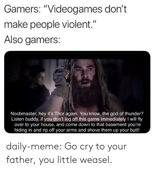 "Thor: Gamers: ""Videogames don't  II  make people violent.""  Also gamers:  Noobmaster, hey it's Thor again. You know, the god of thunder?  Listen buddy, if you don't log off this game immediately I will fly  over to your house, and come down to that basement you're  hiding in and rip off your arms and shove them up your butt! daily-meme:  Go cry to your father, you little weasel."