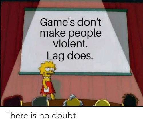 Games, Violent, and Doubt: Game's don't  make people  violent.  Lag does. There is no doubt