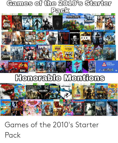deads: Games of the 2010's Starter  Pack  MINECRAFT  Fallant PORTAL 2 DARK SOUILS  FARCRY  SKYIN  Xenoblide  THE LINE  OEAD  REDEMCTON  era  w  TOSHOCK THE  SLAST  OF US  UNDERTALE  HorizoN  puei  therse  auto  DOOM  LUNHARTE  CHER  Pr4  FORTNITE  SONIC CUPHEAD O  N Au n  De DAW  DIVE  CELESTE as WAP  ELDA  ODYS  DEADS CELLS  SPIDER MAN  Aara  Untitied  Goose Game  ESIDENT VIC  PTIH  Honorable Mentions  APO  Wii  00  GEARE  B4  Wi  Wil  Wi  ACAD  SUPER  MARIO  MAKER  2  SONICIC MICKEY  COLORS  GODDWAR C  HALD  RE AC H  CALL DUTY  KrACK  ZEDA  era  Jlyute  ara  KOLASK  The Last Guandia  AMD  EDI  MAX PAYME  CAROIRE Games of the 2010's Starter Pack