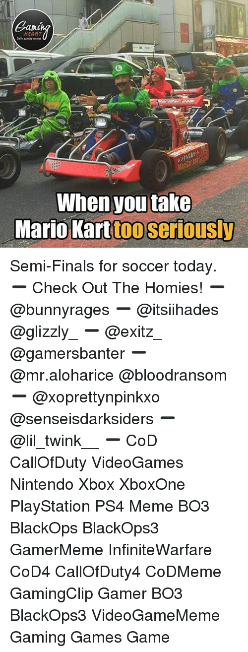 Semy: Gang  HEART  Daily gaming memes  rs  When you take  Mario Karttoo seriously Semi-Finals for soccer today. ➖ Check Out The Homies! ➖ @bunnyrages ➖ @itsiihades @glizzly_ ➖ @exitz_ @gamersbanter ➖ @mr.aloharice @bloodransom ➖ @xoprettynpinkxo @senseisdarksiders ➖ @lil_twink__ ➖ CoD CallOfDuty VideoGames Nintendo Xbox XboxOne PlayStation PS4 Meme BO3 BlackOps BlackOps3 GamerMeme InfiniteWarfare CoD4 CallOfDuty4 CoDMeme GamingClip Gamer BO3 BlackOps3 VideoGameMeme Gaming Games Game