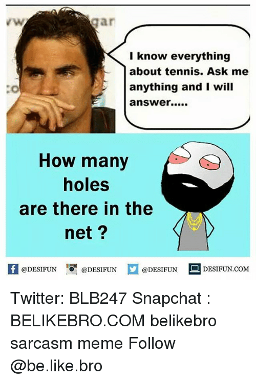 Ask Me Anything: gar  I know everything  about tennis. Ask me  anything and I will  answer.....  How many  holes  are there in the  net  @DESIFUN  @DESIFUN  @DESIFUN  DESIFUN COM Twitter: BLB247 Snapchat : BELIKEBRO.COM belikebro sarcasm meme Follow @be.like.bro