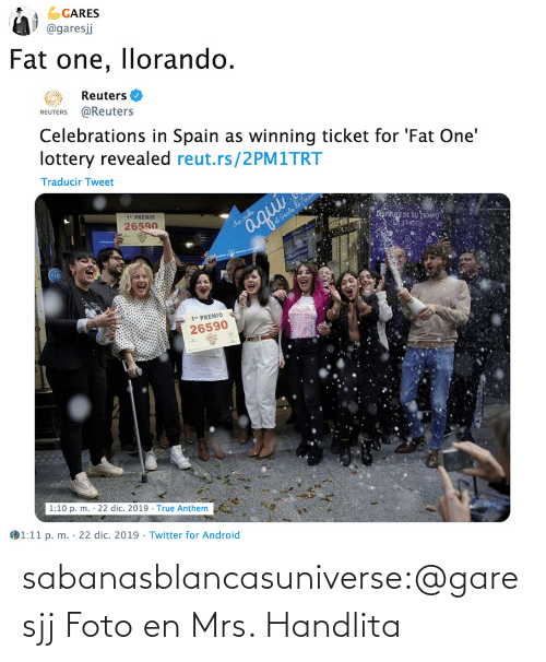 "Spain: GARES  @garesj  Fat one, llorando.  Reuters O  REUTERS @Reuters  Celebrations in Spain as winning ticket for 'Fat One'  lottery revealed reut.rs/2PM1TRT  Traducir Tweet  1"" PREMIO  26590  iSPRE DE SU TEMPO  3 PAS  aqui  iha caida  at Genda da no  1"" PREMIO  26590  1:10 p. m. · 22 dic. 2019 · True Anthem  1:11 p. m. · 22 dic. 2019 · Twitter for Android  %3D sabanasblancasuniverse:@garesjj Foto en Mrs. Handlita"