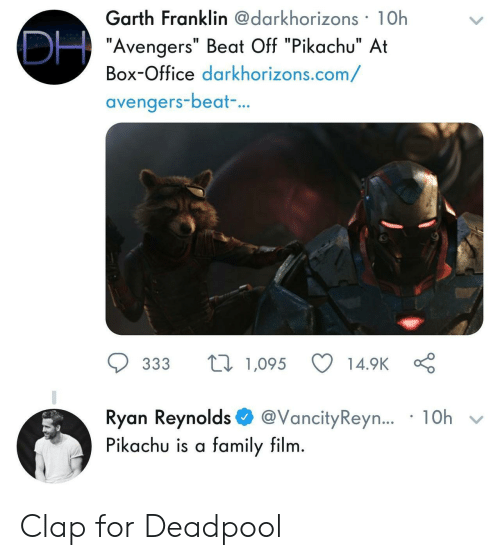 "Family, Pikachu, and Deadpool: Garth Franklin@darkhorizons 1Oh  ""Avengers"" Beat Off ""Pikachu"" At  Box-Office darkhorizons.com/  avengers-beat  ..  ס 333 t 1,095 14.9KÇ  Ryan Reynolds$ @vancityReyn.. . 10h  Pikachu is a family film Clap for Deadpool"