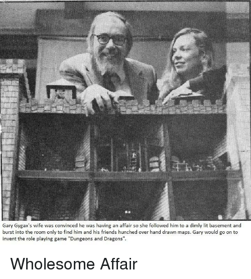 """Friends, Lit, and Game: Gary Gygax's wife was convinced he was having an affair so she followed him to a dimly lit basement and  burst into the room only to find him and his friends hunched over hand drawn maps. Gary would go on to  invent the role playing game """"Dungeons and Dragons"""". Wholesome Affair"""