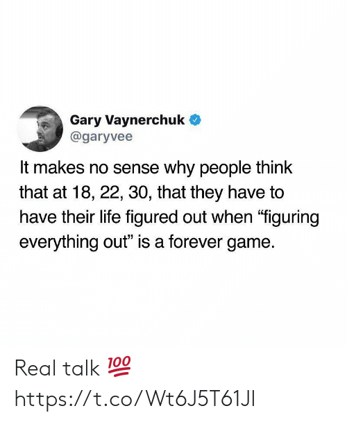 "Life, Forever, and Game: Gary Vaynerchuk  @garyvee  It makes no sense why people think  that at 18, 22, 30, that they have to  have their life figured out when ""figuring  everything out"" is a forever game. Real talk 💯 https://t.co/Wt6J5T61Jl"