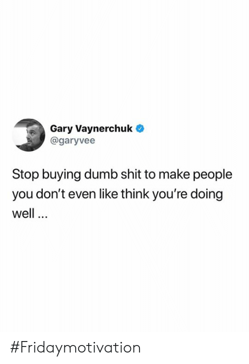 doing well: Gary Vaynerchuk  @garyvee  Stop buying dumb shit to make people  you don't even like think you're doing  well #Fridaymotivation