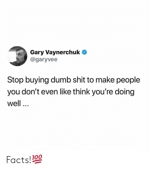 doing well: Gary Vaynerchuk  @garyvee  Stop buying dumb shit to make people  you don't even like think you're doing  well Facts!💯