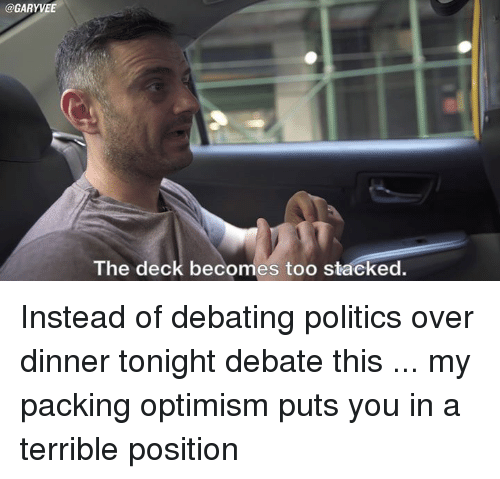 optimal: @GARYVEE  The deck becomes too stacked. Instead of debating politics over dinner tonight debate this ... my packing optimism puts you in a terrible position
