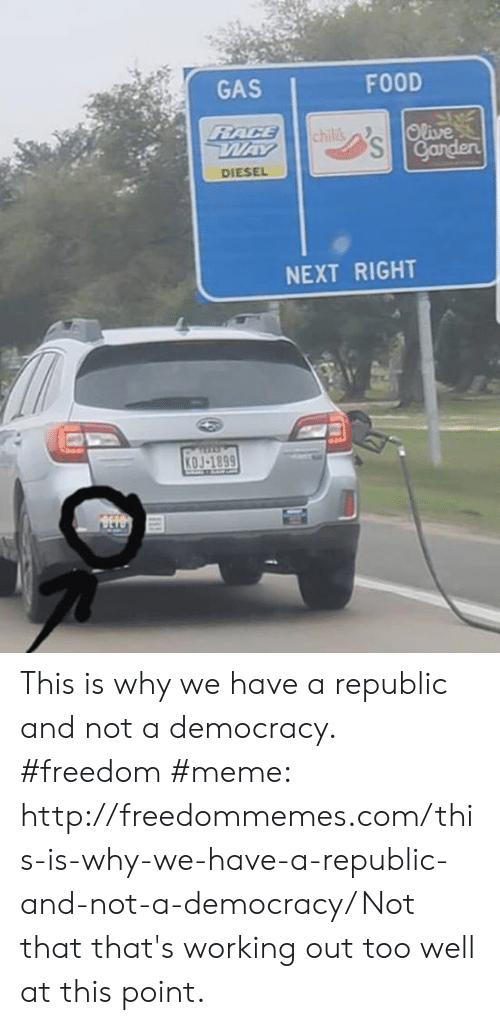 Freedom Meme: GAS  FOOD  Olive  Ganden  DIESEL  NEXT RIGHT  0J-1899 This is why we have a republic and not a democracy. #freedom #meme: http://freedommemes.com/this-is-why-we-have-a-republic-and-not-a-democracy/ Not that that's working out too well at this point.