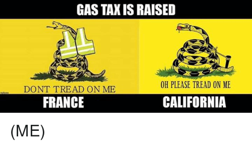 Memes, California, and France: GAS TAX IS RAISED  OH PLEASE TREAD ON ME  DONT TREAD ON ME  FRANCE  CALIFORNIA (ME)