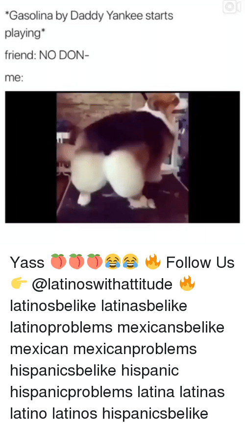 gasolina: Gasolina by Daddy Yankee starts  playing*  friend: NO DON  me: Yass 🍑🍑🍑😂😂 🔥 Follow Us 👉 @latinoswithattitude 🔥 latinosbelike latinasbelike latinoproblems mexicansbelike mexican mexicanproblems hispanicsbelike hispanic hispanicproblems latina latinas latino latinos hispanicsbelike