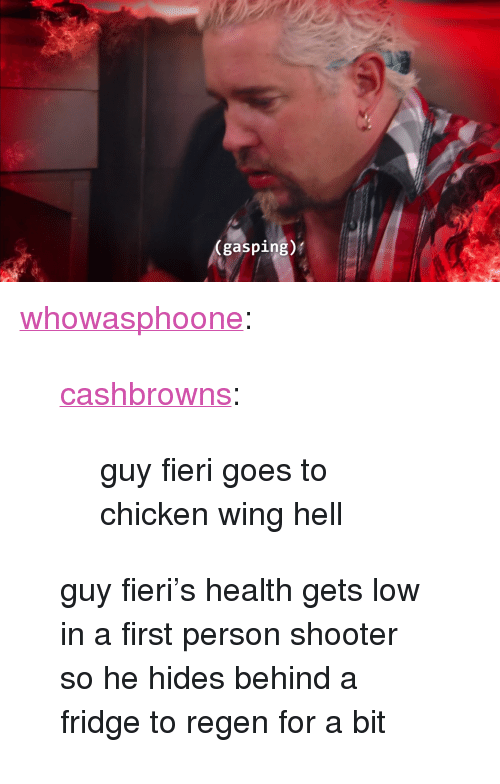 """Guy Fieri, Tumblr, and Blog: (gasping)' <p><a class=""""tumblr_blog"""" href=""""http://whowasphoone.tumblr.com/post/117488359668"""">whowasphoone</a>:</p><blockquote> <p><a class=""""tumblr_blog"""" href=""""http://cashbrowns.tumblr.com/post/117454332404"""">cashbrowns</a>:</p> <blockquote> <p>guy fieri goes to chicken wing hell</p> </blockquote> <p>guy fieri's health gets low in a first person shooter so he hides behind a fridge to regen for a bit</p> </blockquote>"""