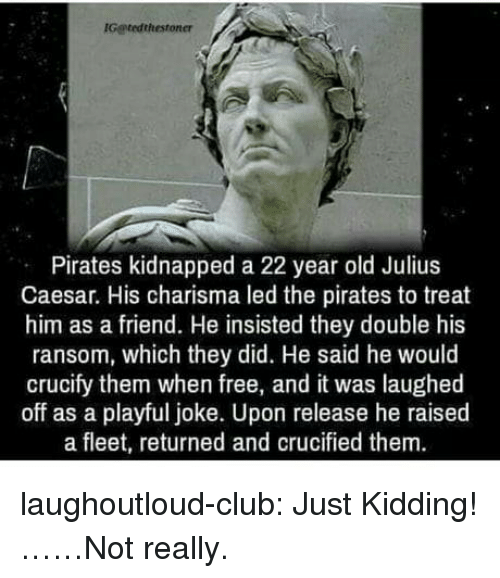 Julius Caesar: Gatedthestoner  Pirates kidnapped a 22 year old Julius  Caesar. His charisma led the pirates to treat  him as a friend. He insisted they double his  ransom, which they did. He said he would  crucify them when free, and it was laughed  off as a playful joke. Upon release he raised  a fleet, returned and crucified them. laughoutloud-club:  Just Kidding!……Not really.