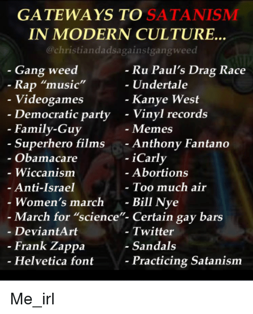 """satanism: GATEWAYS TO SATANISMM  IN MODERN CULTURE..  @christiandadsagainstgangweed  - Gang weed  Ru Paul's Drag Race  Undertale  Rap """"music""""  Videogames  Democratic party  Kanye West  - Vinyl records  - Memes  - Anthony Fantano  - iCarly  - Family-Guy  Superhero films  Obamacare  - Wiccanism  Anti-Israel  Women's march -  Abortions  Too much air  Bill Nye  - March for """"science""""- Certain gay bars  - DeviantArt  - Twitter  - Sandals  Frank Zappa  Helvetica font  Practicing Satanism Me_irl"""