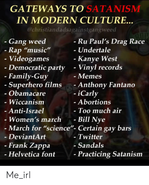 """satanism: GATEWAYS TO SATANISMM  IN MODERN CULTURE..  @christiandadsagainstgangweed  - Gang weed  Ru Paul's Drag Race  -Undertale  Rap """"music""""  Videogames  Democratic party  Kanye West  - Vinyl records  - Memes  - Anthony Fantano  -iCarly  - Family-Guy  Superhero films  Obamacare  - Wiccanism  Anti-Israel  Women's march -  Abortions  Too much air  Bill Nye  - March for """"science""""- Certain gay bars  - DeviantArt  - Twitter  - Sandals  Frank Zappa  Helvetica font  Practicing Satanism Me_irl"""