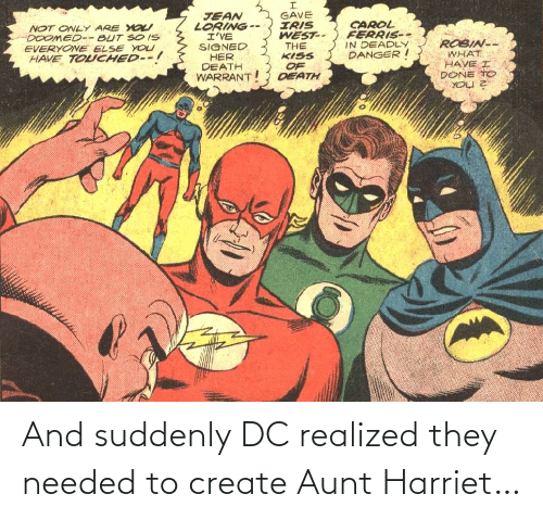 create: GAVE  IRIS  WEST--  THE  KISS  JEAN  LORING --  I'VE  SIGNED  HER  DEATH  WARRANT  CAROL  FERRIS--  IN DEADLY  DANGER I  NOT ONLY ARE YO  DOOMED-- BUT SO IS  EVERYONE ELSE YOU  HAVE TOUCHED--!  ROBIN--  WHAT  HAVE I  DONE TO  OF  DEATH And suddenly DC realized they needed to create Aunt Harriet…