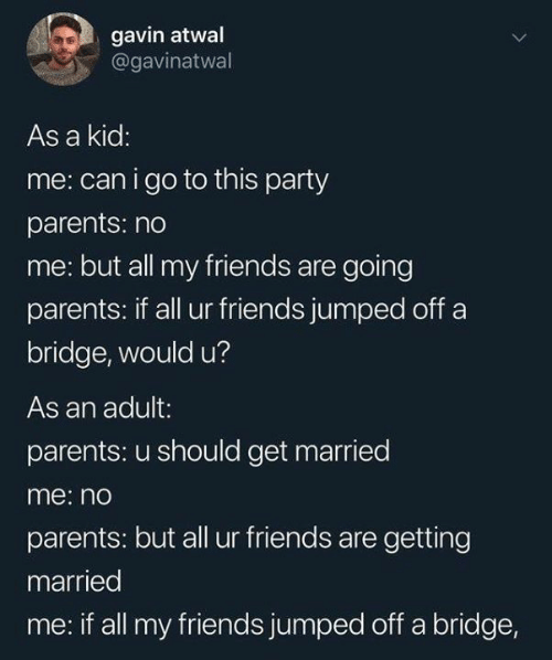 Dank, Friends, and Parents: gavin atwal  @gavinatwal  As a kid:  me: can igo to this party  parents: no  me: but all my friends are going  parents: if all ur friends jumped off a  bridge, would u?  As an adult:  parents: u should get married  me: no  parents: but all ur friends are getting  married  me: if all my friends jumped off a bridge,