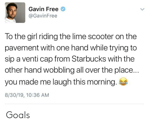 Scooter: Gavin Free  @GavinFree  To the girl riding the lime scooter on the  pavement with one hand while trying to  sip a venti cap from Starbucks with the  other hand wobbling all over the place...  you made me laugh this morning.  8/30/19, 10:36 AM Goals