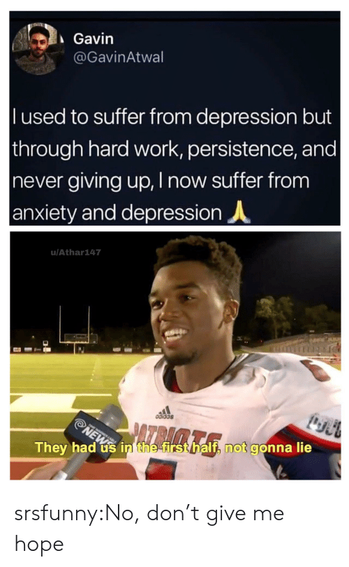 News, Tumblr, and Work: Gavin  @GavinAtwal  l used to suffer from depression but  through hard work, persistence, and |  never giving up, I now suffer from  anxiety and depression  u/Athar147  odidas  ATRAMTA  NEWS  They had us in the first half, not gonna lie srsfunny:No, don't give me hope