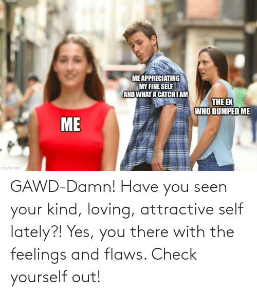 Gawd: GAWD-Damn! Have you seen your kind, loving, attractive self lately?! Yes, you there with the feelings and flaws. Check yourself out!