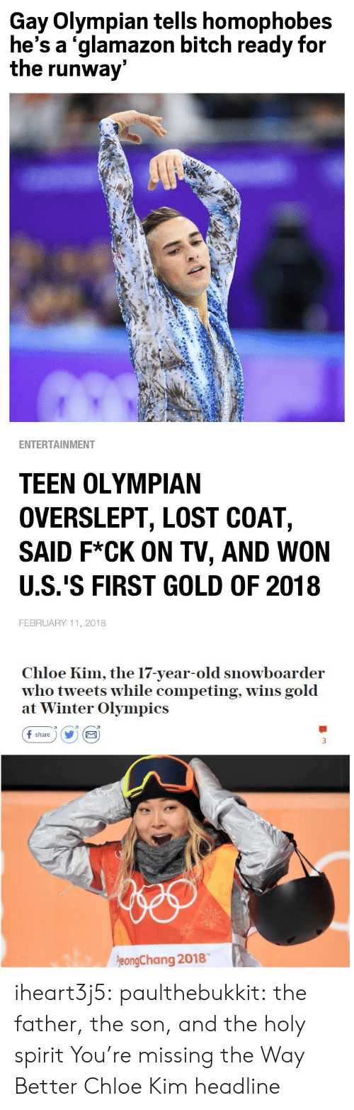 february: Gay Olympian tells homophobes  he's a 'glamazon bitch ready for  the runway   ENTERTAINMENT  TEEN OLYMPIAN  OVERSLEPT, LOST COAT,  SAID F*CK ON TV, AND WON  U.S.'S FIRST GOLD OF 2018  FEBRUARY 11, 2018   Chloe Kim, the 17-year-old snowboarder  who tweets while competing, wins gold  at Winter Olympics  f share) Y E  刁  eongChang 2018 iheart3j5: paulthebukkit: the father, the son, and the holy spirit  You're missing the Way Better Chloe Kim headline