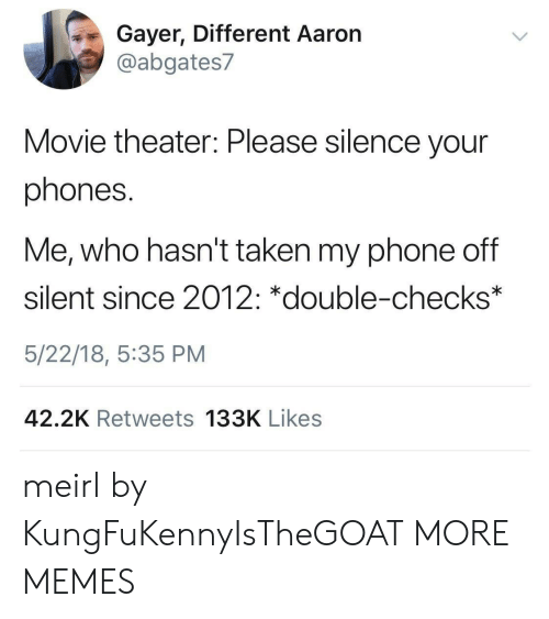 Dank, Memes, and Phone: Gayer, Different Aaron  @abgates7  Movie theater: Please silence your  phones.  Me, who hasn't taken my phone off  silent since 2012: *double-checks*  5/22/18, 5:35 PM  42.2K Retweets 133K Likes meirl by KungFuKennyIsTheGOAT MORE MEMES