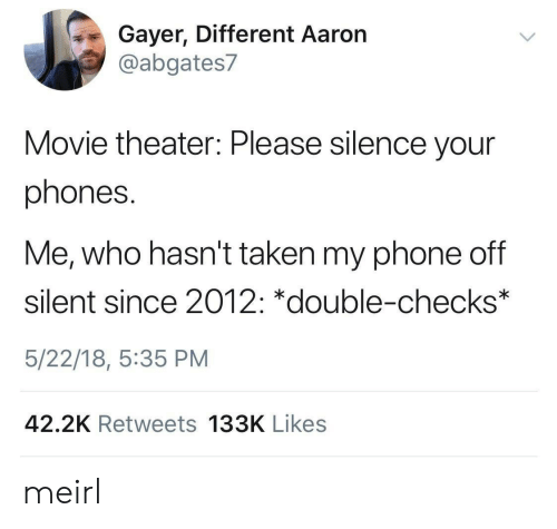 Phones: Gayer, Different Aaron  @abgates7  Movie theater: Please silence your  phones.  Me, who hasn't taken my phone off  silent since 2012: *double-checks*  5/22/18, 5:35 PM  42.2K Retweets 133K Likes meirl